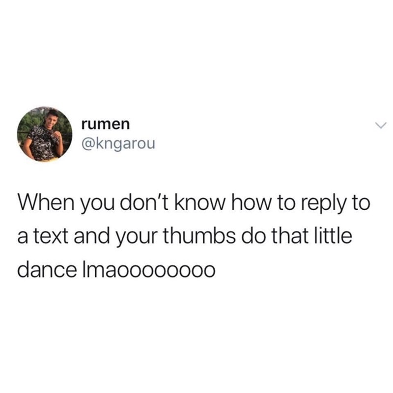 Text - rumen @kngarou When you don't know how to reply to a text and your thumbs do that little dance Imao0000000
