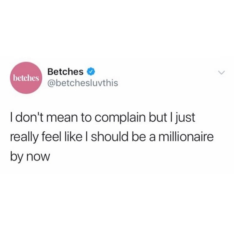 Text - Betches betches @betchesluvthis I don't mean to complain but I just really feel like I should be a millionaire by now <>