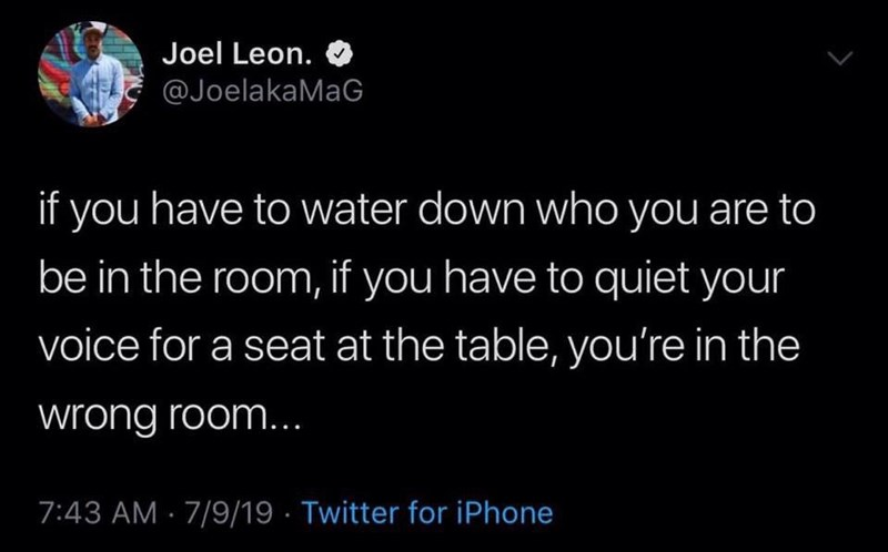 Text - Joel Leon. @JoelakaMaG if you have to water down who you are to be in the room, if you have to quiet your voice for a seat at the table, you're in the wrong room... 7:43 AM · 7/9/19 · Twitter for iPhone