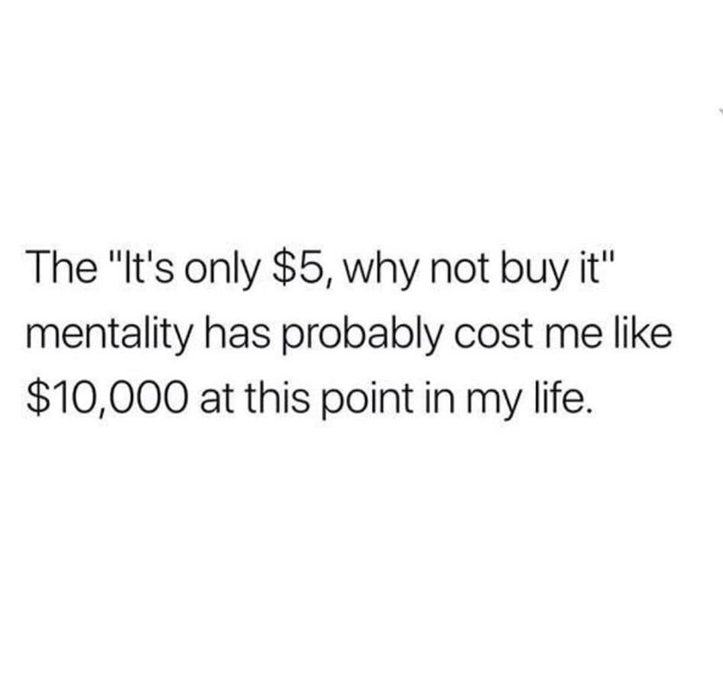"""Text - The """"It's only $5, why not buy it"""" mentality has probably cost me like $10,000 at this point in my life."""