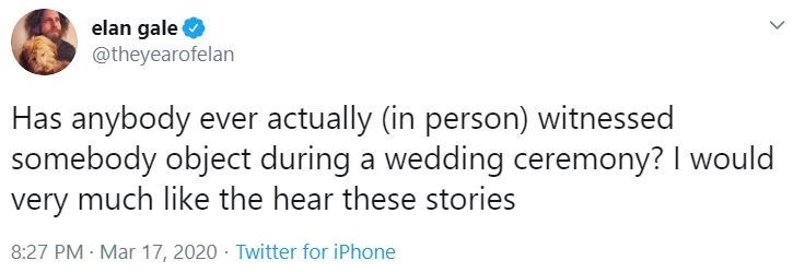 Text - elan gale O @theyearofelan Has anybody ever actually (in person) witnessed somebody object during a wedding ceremony? I would very much like the hear these stories 8:27 PM - Mar 17, 2020 · Twitter for iPhone