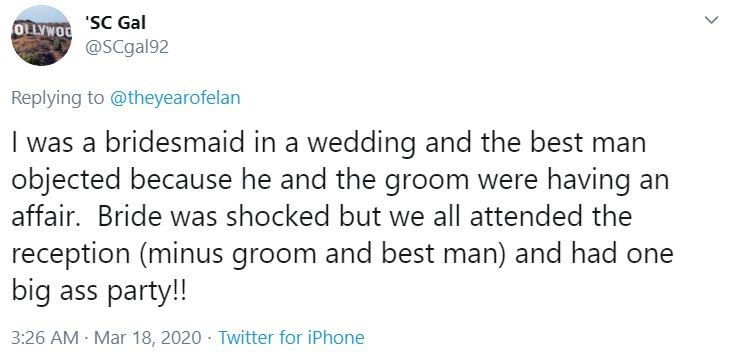 Text - 'SC Gal @SCgal92 OLLYWOO Replying to @theyearofelan I was a bridesmaid in a wedding and the best man objected because he and the groom were having an affair. Bride was shocked but we all attended the reception (minus groom and best man) and had one big ass party!! 3:26 AM Mar 18, 2020 · Twitter for iPhone >