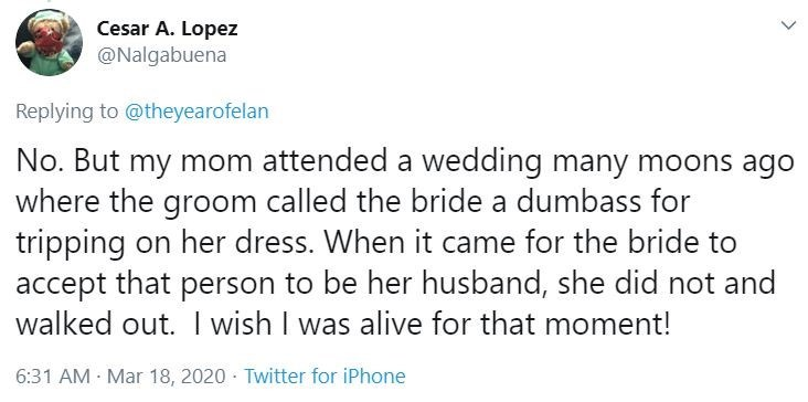 Text - Cesar A. Lopez @Nalgabuena Replying to @theyearofelan No. But my mom attended a wedding many moons ago where the groom called the bride a dumbass for tripping on her dress. When it came for the bride to accept that person to be her husband, she did not and walked out. I wish I was alive for that moment! 6:31 AM Mar 18, 2020 · Twitter for iPhone >