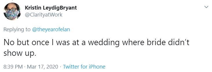 Text - Kristin LeydigBryant @ClarityatWork Replying to @theyearofelan No but once I was at a wedding where bride didn't show up. 8:39 PM · Mar 17, 2020 · Twitter for iPhone >