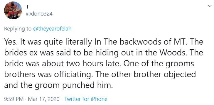 Text - T @dono324 Replying to @theyearofelan Yes. It was quite literally In The backwoods of MT. The brides ex was said to be hiding out in the Woods. The bride was about two hours late. One of the grooms brothers was officiating. The other brother objected and the groom punched him. 9:59 PM - Mar 17, 2020 - Twitter for iPhone