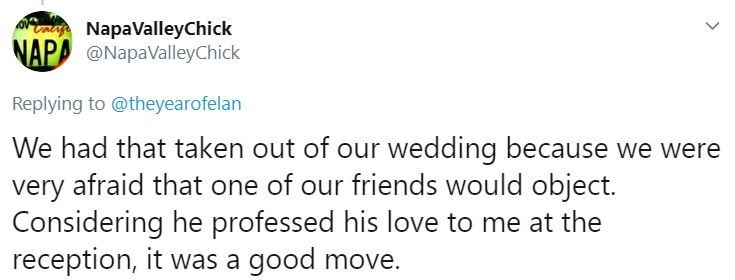 Text - Ocan NapaValleyChick NAPA @NapaValleyChick Replying to @theyearofelan We had that taken out of our wedding because we were very afraid that one of our friends would object. Considering he professed his love to me at the reception, it was a good move.