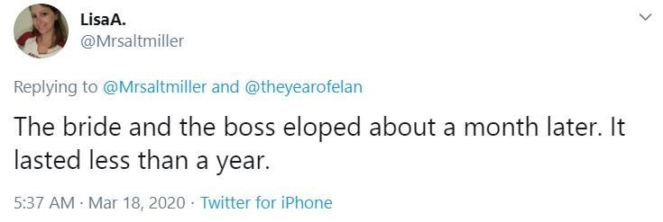 Text - LisaA. @Mrsaltmiller Replying to @Mrsaltmiller and @theyearofelan The bride and the boss eloped about a month later. It lasted less than a year. 5:37 AM Mar 18, 2020 · Twitter for iPhone