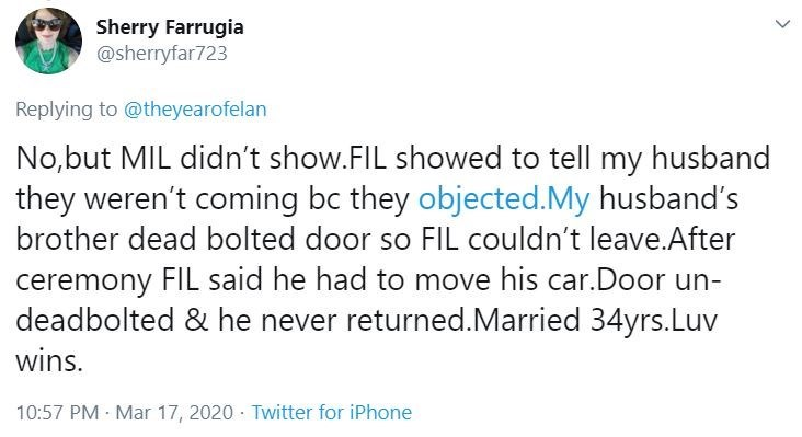Text - Sherry Farrugia @sherryfar723 Replying to @theyearofelan No,but MIL didn't show.FIL showed to tell my husband they weren't coming bc they objected.My husband's brother dead bolted door so FIL couldn't leave.After ceremony FIL said he had to move his car.Door un- deadbolted & he never returned.Married 34yrs.Luv wins. 10:57 PM · Mar 17, 2020 · Twitter for iPhone <>