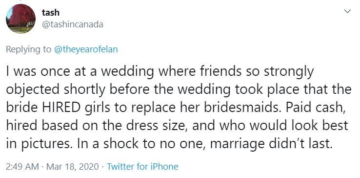 Text - tash y @tashincanada Replying to @theyearofelan I was once at a wedding where friends so strongly objected shortly before the wedding took place that the bride HIRED girls to replace her bridesmaids. Paid cash, hired based on the dress size, and who would look best in pictures. In a shock to no one, marriage didn't last. 2:49 AM Mar 18, 2020 · Twitter for iPhone >
