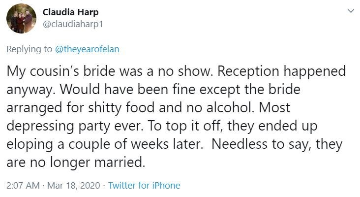 Text - Claudia Harp @claudiaharp1 Replying to @theyearofelan My cousin's bride was a no show. Reception happened anyway. Would have been fine except the bride arranged for shitty food and no alcohol. Most depressing party ever. To top it off, they ended up eloping a couple of weeks later. Needless to say, they are no longer married. 2:07 AM - Mar 18, 2020 · Twitter for iPhone >