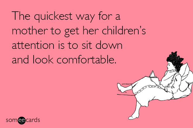 Text - The quickest way for a mother to get her children's attention is to sit down and look comfortable. somee cards