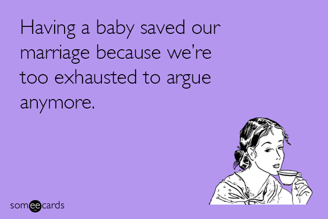 Text - Having a baby saved our marriage because we're too exhausted to argue anymore. somee cards