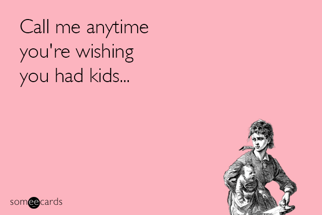 Text - Call me anytime you're wishing you had kids. someecards