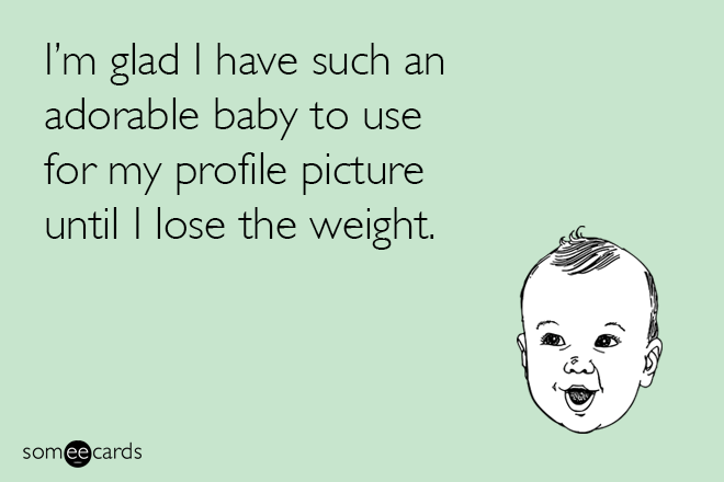 Text - I'm glad I have such an adorable baby to use for my profile picture until I lose the weight. somee cards