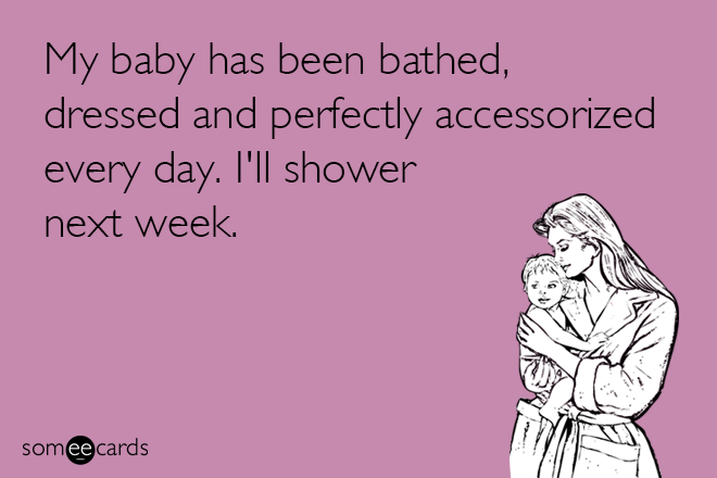 Text - My baby has been bathed, dressed and perfectly accessorized every day. I'll shower next week. somee cards