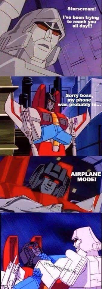 Transformers - Starscream! I've been trying to reach you all dayf! Sorry boss, my phone was probably in. AIRPLANE MODE! @holiywoodredux