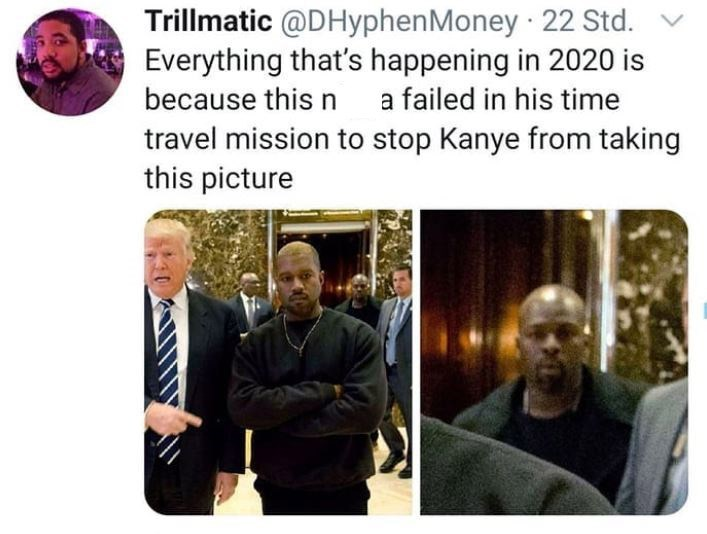 Text - Trillmatic @DHyphenMoney · 22 Std. Everything that's happening in 2020 is because this n a failed in his time travel mission to stop Kanye from taking this picture