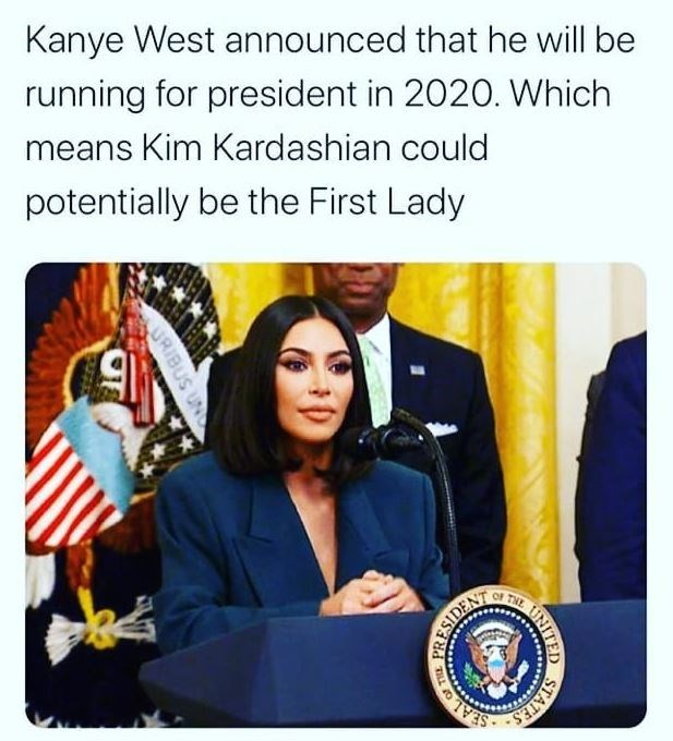 Kanye West announced that he will be running for president in 2020. Which means Kim Kardashian could potentially be the First Lady of THE SEAL STAT UNITED LOF THE PRESIDEN SURIBUS