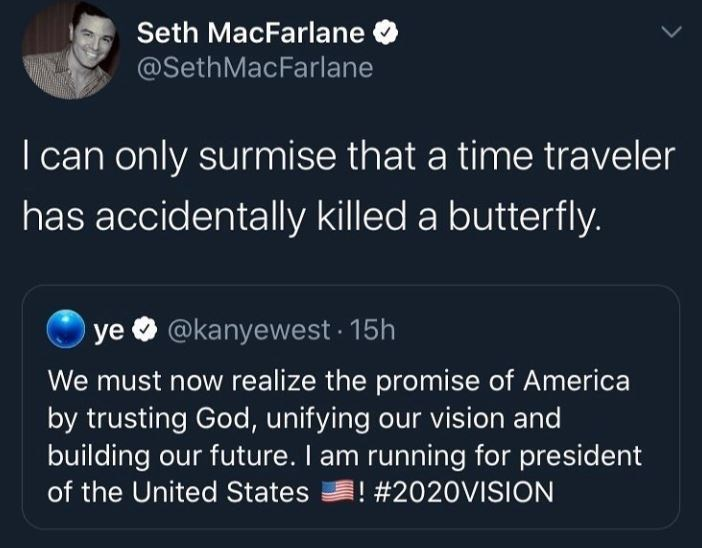 Text - Seth MacFarlane @SethMacFarlane I can only surmise that a time traveler has accidentally killed a butterfly. Oye @kanyewest 15h We must now realize the promise of America by trusting God, unifying our vision and building our future. I am running for president of the United States # 2020VISION