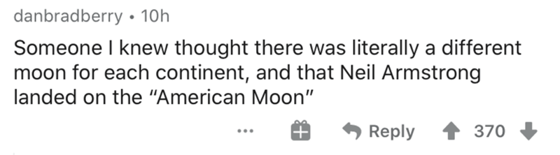 """Text - danbradberry • 10h Someone I knew thought there was literally a different moon for each continent, and that Neil Armstrong landed on the """"American Moon"""" Reply 370 ..."""