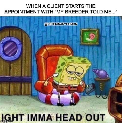 """Cartoon - WHEN A CLIENT STARTS THE APPOINTMENT WITH """"MY BREEDER TOLD ME.."""" @VETERINARYHUMOR IGHT IMMA HEAD OUT Imgilip.dom"""