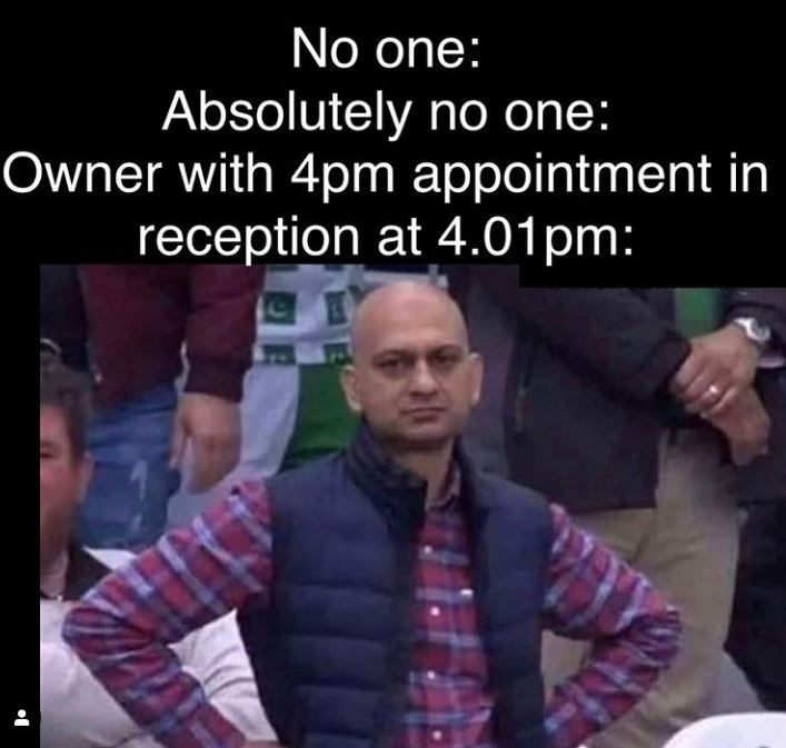 Photo caption - No one: Absolutely no one: Owner with 4pm appointment in reception at 4.01pm: