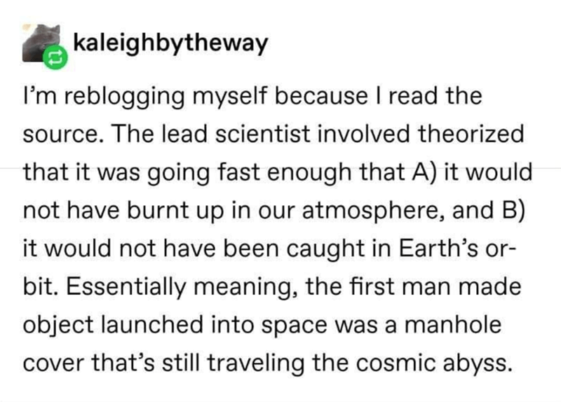 Text - kaleighbytheway I'm reblogging myself because I read the source. The lead scientist involved theorized that it was going fast enough that A) it would not have burnt up in our atmosphere, and B) it would not have been caught in Earth's or- bit. Essentially meaning, the first man made object launched into space was a manhole cover that's still traveling the cosmic abyss.