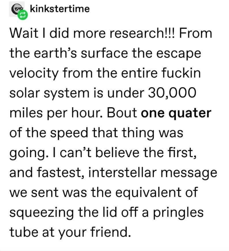 Text - kinkstertime Wait I did more research!!! From the earth's surface the escape velocity from the entire fuckin solar system is under 30,000 miles per hour. Bout one quater of the speed that thing was going. I can't believe the first, and fastest, interstellar message we sent was the equivalent of squeezing the lid off a pringles tube at your friend.