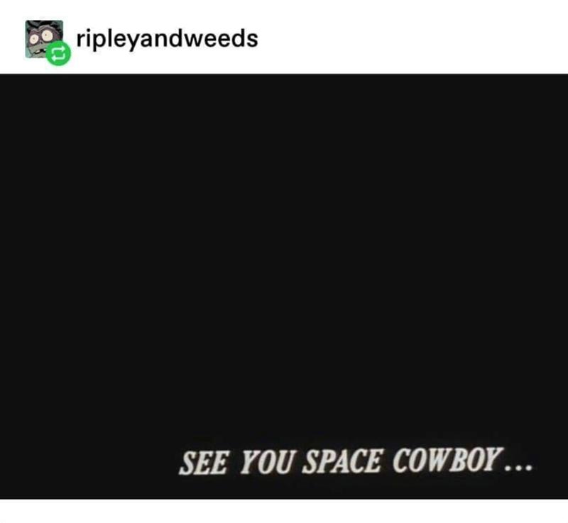 Text - ripleyandweeds SEE YOU SPACE COWBOY ...