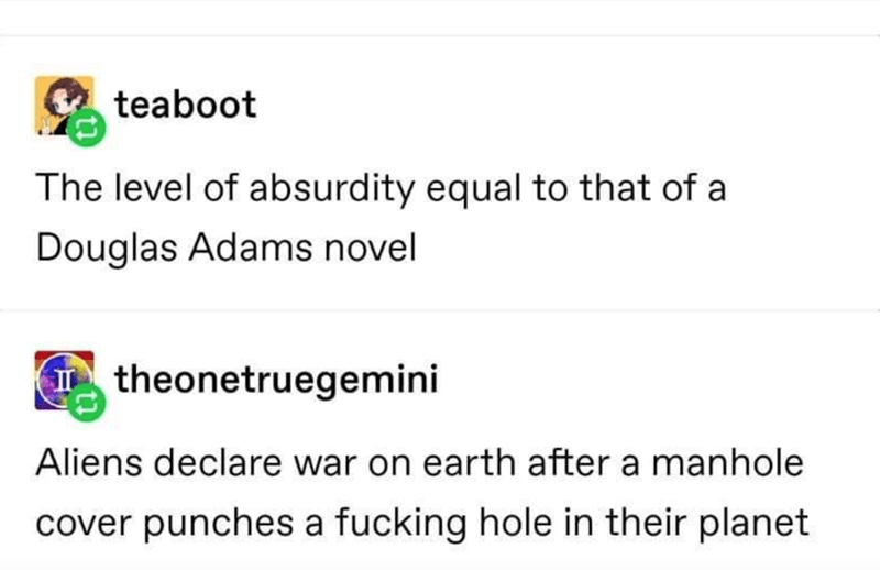 Text - teaboot The level of absurdity equal to that of a Douglas Adams novel I theonetruegemini Aliens declare war on earth after a manhole cover punches a fucking hole in their planet
