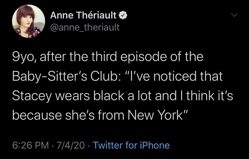 """Text - Anne Thériault @anne_theriault 9yo, after the third episode of the Baby-Sitter's Club: """"I've noticed that Stacey wears black a lot and I think it's because she's from New York"""" 6:26 PM · 7/4/20 · Twitter for iPhone"""