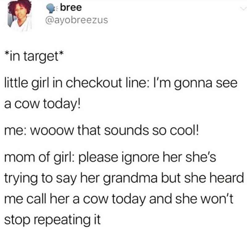 Text - bree @ayobreezus *in target* little girl in checkout line: I'm gonna see a cow today! me: wooow that sounds sO cool! mom of girl: please ignore her she's trying to say her grandma but she heard me call her a cow today and she won't stop repeating it