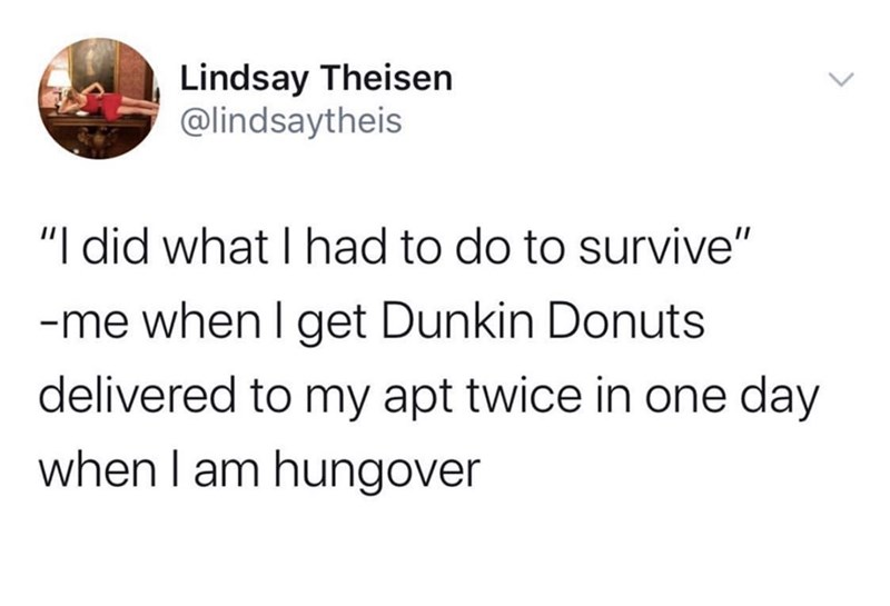 """Text - Lindsay Theisen @lindsaytheis """"I did what I had to do to survive"""" -me when I get Dunkin Donuts delivered to my apt twice in one day when I am hungover >"""