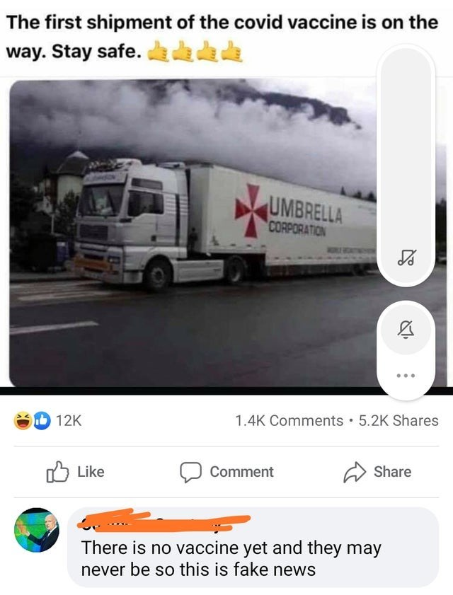 Transport - The first shipment of the covid vaccine is on the way. Stay safe. da da die UMBRELLA CORPORATION D 12K 1.4K Comments • 5.2K Shares Share O Like Comment There is no vaccine yet and they may never be so this is fake news