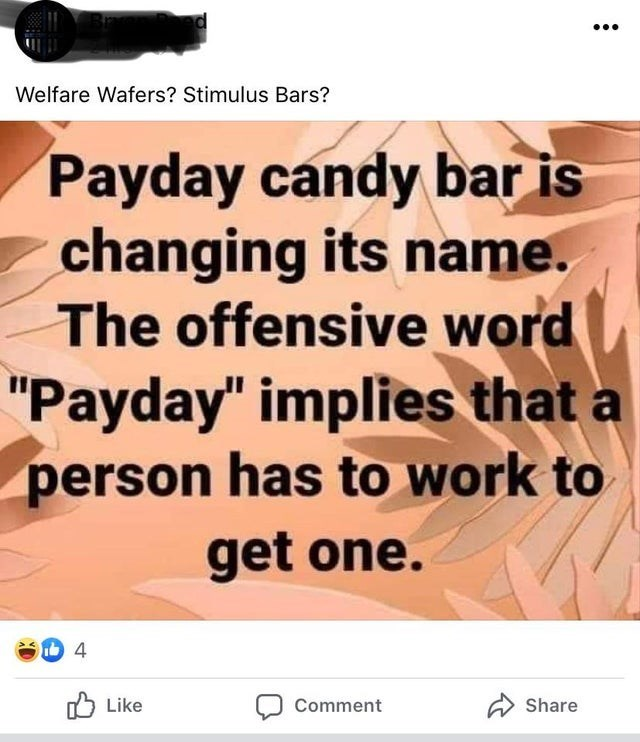 """Text - Welfare Wafers? Stimulus Bars? Payday candy bar is changing its name. The offensive word """"Payday"""" implies that a person has to work to get one. 75 Like Comment A Share"""