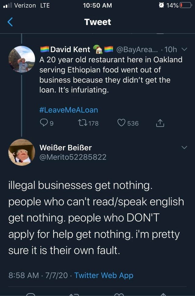 Text - ul Verizon LTE 10:50 AM O 14% O Tweet David Kent @BayArea... 10h v A 20 year old restaurant here in Oakland serving Ethiopian food went out of business because they didn't get the loan. It's infuriating. #LeaveMeALoan 27178 536 Weißer Beißer @Merito52285822 illegal businesses get nothing. people who can't read/speak english get nothing. people who DON'T apply for help get nothing. i'm pretty sure it is their own fault. 8:58 AM 7/7/20 · Twitter Web App