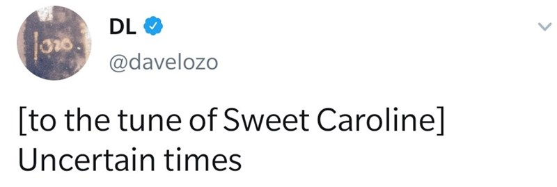 Text - DL @davelozo [to the tune of Sweet Caroline] Uncertain times