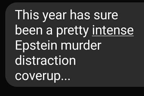Text - This year has sure been a pretty intense Epstein murder distraction coverup...