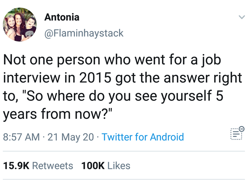 """Text - Antonia @Flaminhaystack Not one person who went for a job interview in 2015 got the answer right to, """"So where do you see yourself 5 years from now?"""" 8:57 AM · 21 May 20 · Twitter for Android 15.9K Retweets 100K Likes"""