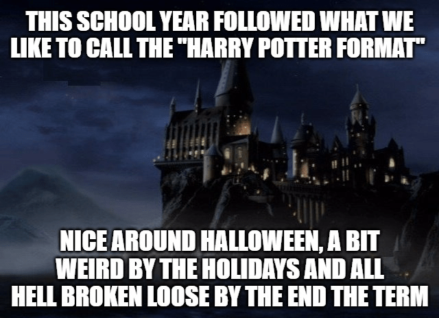 """Font - THIS SCHOOL YEAR FOLLOWED WHAT WE LIKE TO CALL THE """"HARRY POTTER FORMAT"""" NICE AROUND HALLOWEEN, A BIT WEIRD BY THE HOLIDAYS AND ALL HELL BROKEN LOOSE BY THE END THE TERM"""