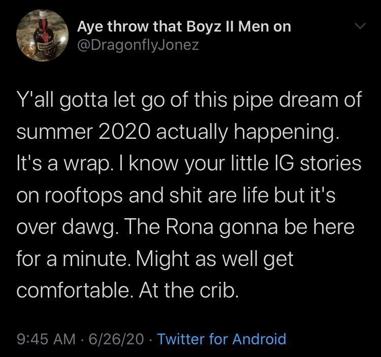 Text - Aye throw that Boyz II Men on @DragonflyJonez Y'all gotta let go of this pipe dream of summer 2020 actually happening. It's a wrap. I know your little IG stories on rooftops and shit are life but it's over dawg. The Rona gonna be here for a minute. Might as well get comfortable. At the crib. 9:45 AM · 6/26/20 · Twitter for Android