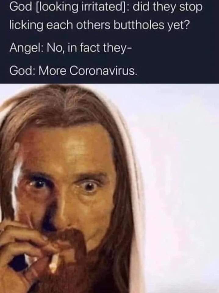 Face - God [looking irritated]: did they stop licking each others buttholes yet? Angel: No, in fact they- God: More Coronavirus.