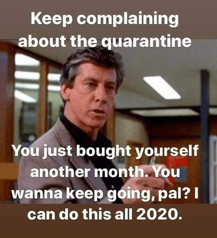 Photo caption - Keep complaining about the quarantine You just bought yourself another month. You wanna keep going, pal? I can do this all 2020.