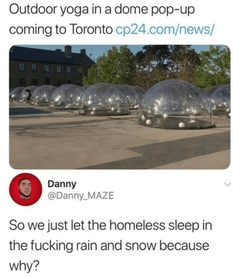 Transport - Outdoor yoga in a dome pop-up coming to Toronto cp24.com/news/ Danny @Danny_MAZE So we just let the homeless sleep in the fucking rain and snow because why?