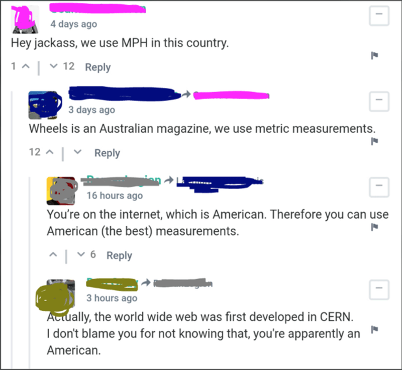 Text - 4 days ago Hey jackass, we use MPH in this country. 1 ^ | v 12 Reply 3 days ago Wheels is an Australian magazine, we use metric measurements. 12 ^ | v Reply 16 hours ago You're on the internet, which is American. Therefore you can use American (the best) measurements. 시 ▼6 Reply 3 hours ago Attually, the world wide web was first developed in CERN. I don't blame you for not knowing that, you're apparently an American.