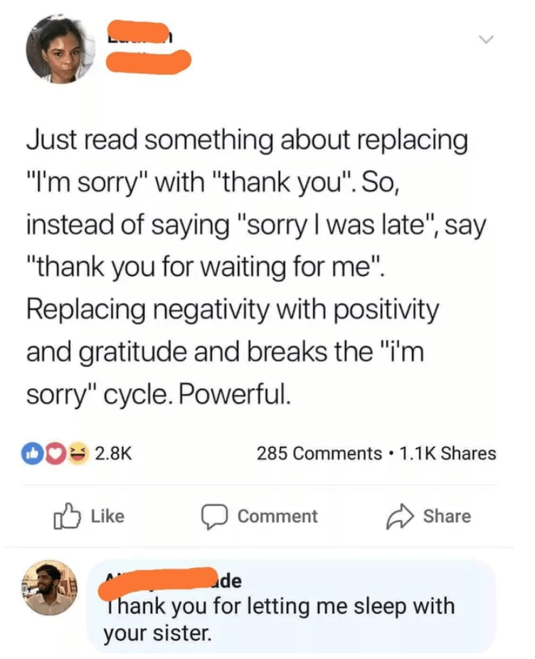 """Text - Just read something about replacing """"I'm sorry"""" with """"thank you"""". So, instead of saying """"sorry I was late"""", say """"thank you for waiting for me"""". Replacing negativity with positivity and gratitude and breaks the """"i'm sorry"""" cycle. Powerful. 10 2.8K 285 Comments • 1.1K Shares Like Comment Share de Thank you for letting me sleep with your sister. >"""