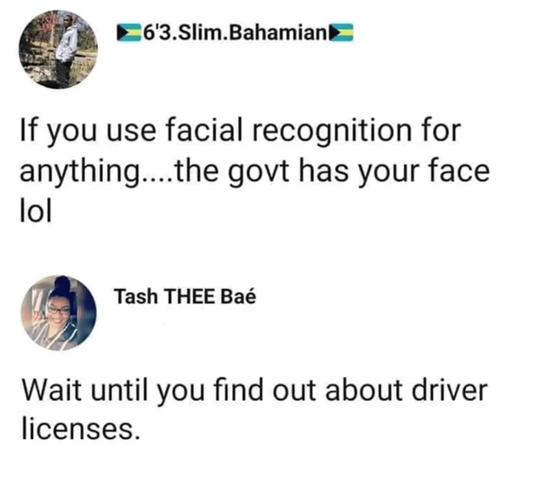 Text - C6'3.Slim.Bahamiank If you use facial recognition for anything..the govt has your face lol Tash THEE Baé Wait until you find out about driver licenses.