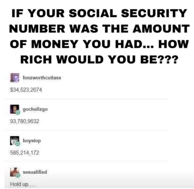 Text - IF YOUR SOCIAL SECURITY NUMBER WAS THE AMOUNT OF MONEY YOU HAD... HOW RICH WOULD YOU BE??? fonzworthcutlass $34,523,2674 gochellzgo 93,780,9632 boystop 585,214,172 sexualified Hold up..