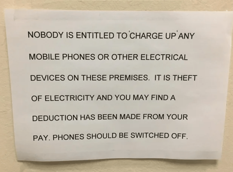 Text - NOBODY IS ENTITLED TO CHARGE UP ANY MOBILE PHONES OR OTHER ELECTRICAL DEVICES ON THESE PREMISES. IT IS THEFT OF ELECTRICITY AND YOU MAY FIND A DEDUCTION HAS BEEN MADE FROM YOUR PAY. PHONES SHOULD BE SWITCHED OFF.