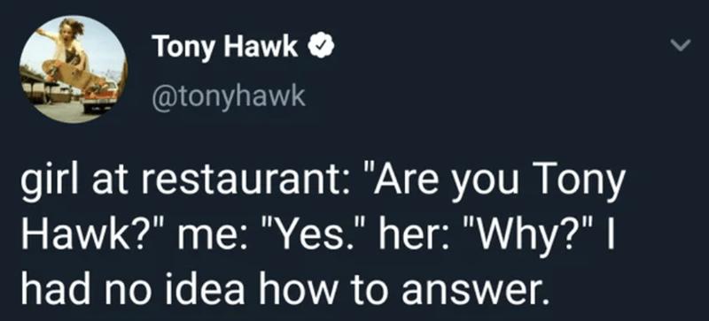 """Text - Tony Hawk O @tonyhawk girl at restaurant: """"Are you Tony Hawk?"""" me: """"Yes."""" her: """"Why?"""" I had no idea how to answer. >"""